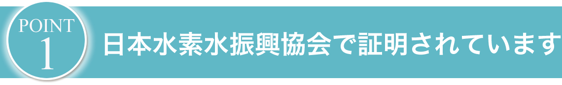 日本水素水振興協会で証明されています。